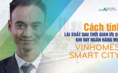 cach-tinh-lai-suat-sau-thoi-gian-uu-dai-khi-vay-ngan-hang-mua-vinhomes-smart-city