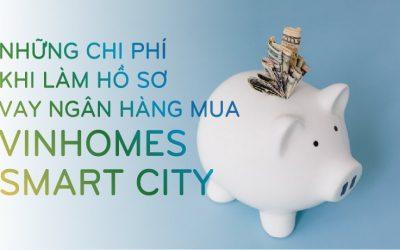 nhung-chi-phi-khi-lam-ho-so-vay-ngan-hang-mua-vinhomes-smart-city-khong